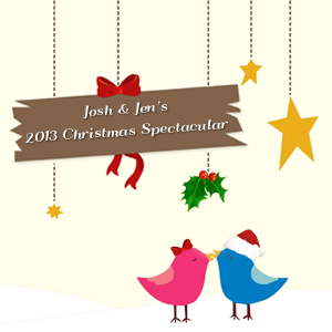 """Josh & Jen's 2013 Christmas Spectacular"""